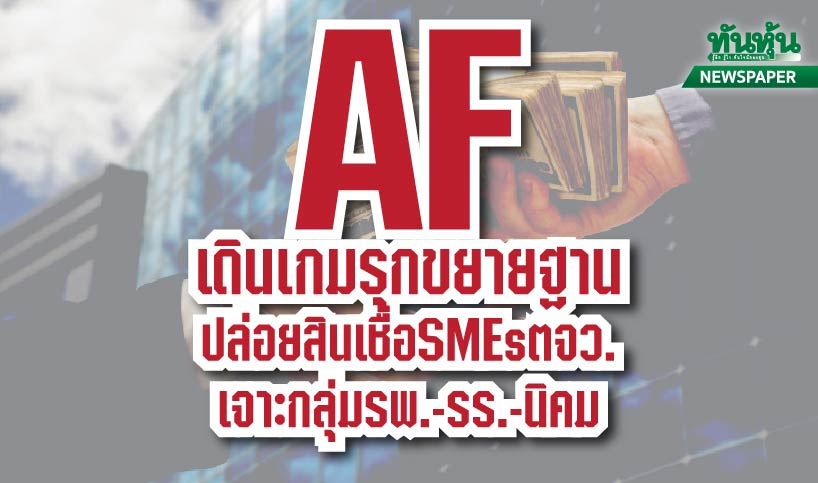 AF เดินเกมรุกขยายฐาน ปล่อยสินเชื่อ SMEs ตจว.